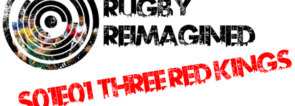 Rugby Reimagined Episode One: Three Red Kings